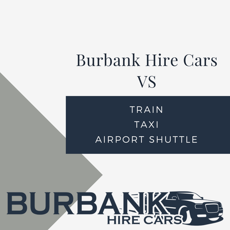 Burbank Hire Cars VS Train, Taxi and Airport Shuttles.